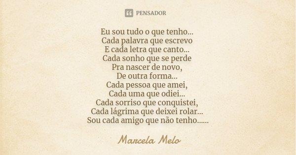 Eu sou tudo o que tenho... Cada palavra que escrevo E cada letra que canto... Cada sonho que se perde Pra nascer de novo, De outra forma... Cada pessoa que amei... Frase de Marcela Melo.
