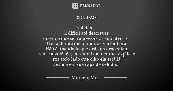 SOLIDÃO Solidão... É difícil até descrever dizer do que se trata essa dor aqui dentro. Não a dor de um amor que vai embora Não é a saudade que arde na despedida... Frase de Marcela Melo.