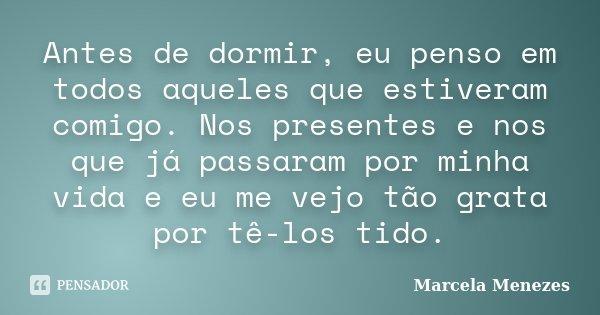 Antes de dormir, eu penso em todos aqueles que estiveram comigo. Nos presentes e nos que já passaram por minha vida e eu me vejo tão grata por tê-los tido.... Frase de Marcela Menezes.