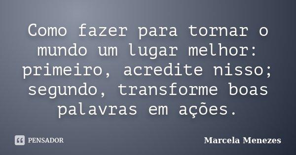 Como fazer para tornar o mundo um lugar melhor: primeiro, acredite nisso; segundo, transforme boas palavras em ações.... Frase de Marcela Menezes.