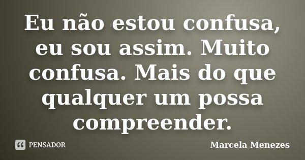 Eu não estou confusa, eu sou assim. Muito confusa. Mais do que qualquer um possa compreender.... Frase de Marcela Menezes.