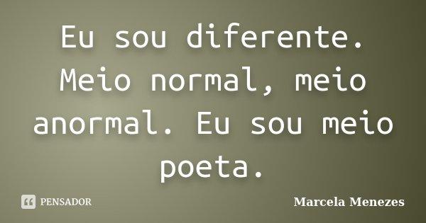 Eu sou diferente. Meio normal, meio anormal. Eu sou meio poeta.... Frase de Marcela Menezes.