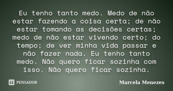 Eu tenho tanto medo. Medo de não estar fazendo a coisa certa; de não estar tomando as decisões certas; medo de não estar vivendo certo; do tempo; de ver minha v... Frase de Marcela Menezes.