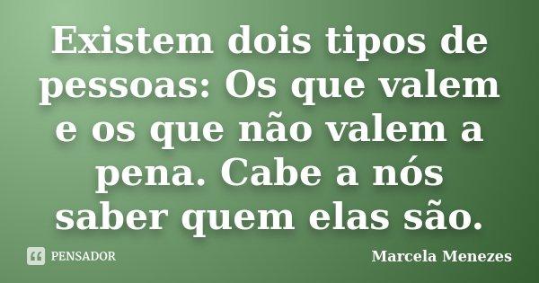 Existem dois tipos de pessoas: Os que valem e os que não valem a pena. Cabe a nós saber quem elas são.... Frase de Marcela Menezes.