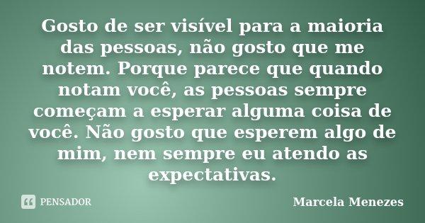 Gosto de ser visível para a maioria das pessoas, não gosto que me notem. Porque parece que quando notam você, as pessoas sempre começam a esperar alguma coisa d... Frase de Marcela Menezes.