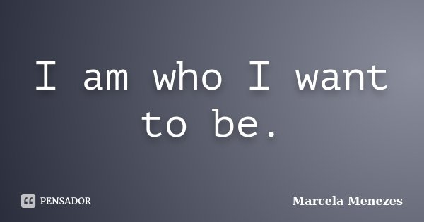 I am who I want to be.... Frase de Marcela Menezes.