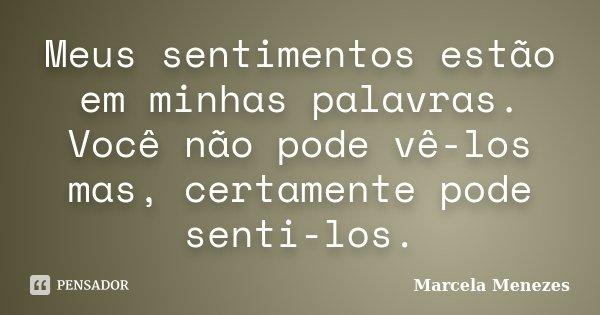 Meus sentimentos estão em minhas palavras. Você não pode vê-los mas, certamente pode senti-los.... Frase de Marcela Menezes.