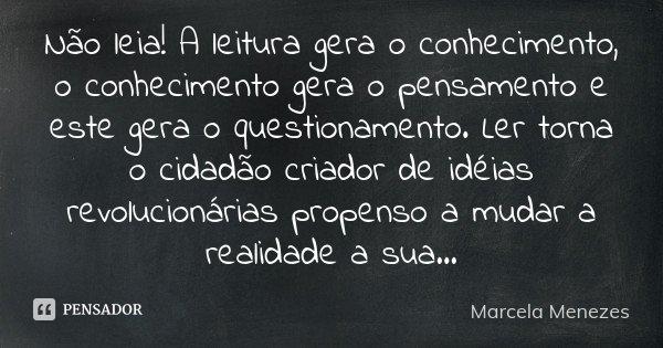 Não leia! A leitura gera o conhecimento, o conhecimento gera o pensamento e este gera o questionamento. Ler torna o cidadão criador de idéias revolucionárias pr... Frase de Marcela Menezes.