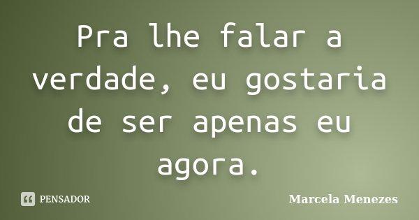 Pra lhe falar a verdade, eu gostaria de ser apenas eu agora.... Frase de Marcela Menezes.