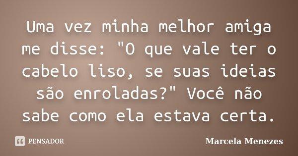"""Uma vez minha melhor amiga me disse: """"O que vale ter o cabelo liso, se suas ideias são enroladas?"""" Você não sabe como ela estava certa.... Frase de Marcela Menezes."""