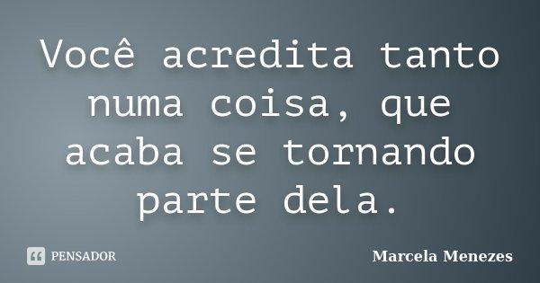 Você acredita tanto numa coisa, que acaba se tornando parte dela.... Frase de Marcela Menezes.