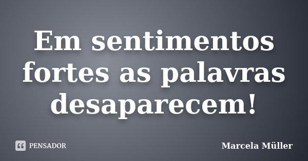 Em sentimentos fortes as palavras desaparecem!... Frase de Marcela Müller.