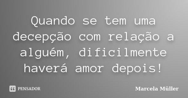 Quando se tem uma decepção com relação a alguém, dificilmente haverá amor depois!... Frase de Marcela Müller.