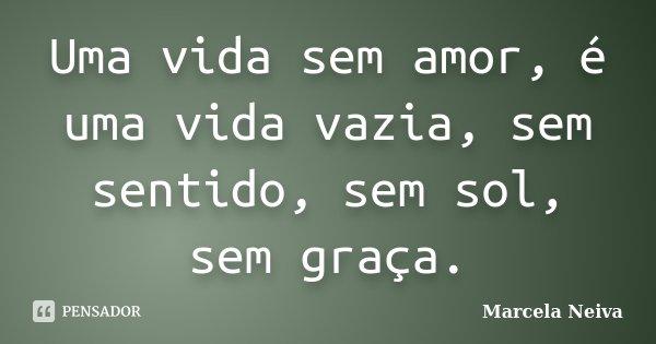 Uma vida sem amor, é uma vida vazia, sem sentido, sem sol, sem graça.... Frase de Marcela Neiva.