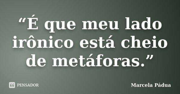 """""""É que meu lado irônico está cheio de metáforas.""""... Frase de Marcela Pádua."""