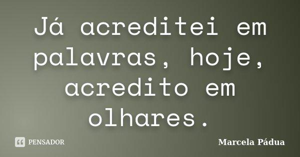 Já acreditei em palavras, hoje, acredito em olhares.... Frase de Marcela Pádua.