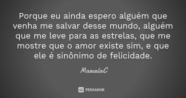 Porque eu ainda espero alguém que venha me salvar desse mundo, alguém que me leve para as estrelas, que me mostre que o amor existe sim, e que ele é sinônimo de... Frase de MarcelaC.