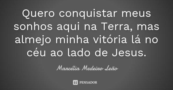 Quero conquistar meus sonhos aqui na Terra, mas almejo minha vitória lá no céu ao lado de Jesus.... Frase de Marcélia Medeiro Leão.