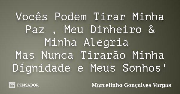 Vocês Podem Tirar Minha Paz , Meu Dinheiro & Minha Alegria Mas Nunca Tirarão Minha Dignidade e Meus Sonhos'... Frase de Marcelinho Gonçalves Vargas.