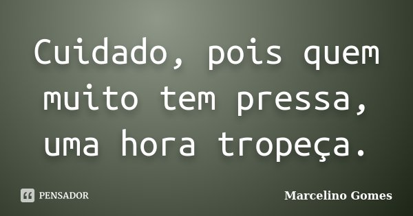 Cuidado, pois quem muito tem pressa, uma hora tropeça.... Frase de Marcelino Gomes.