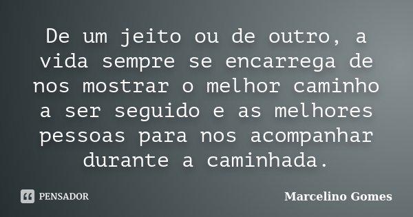 De um jeito ou de outro, a vida sempre se encarrega de nos mostrar o melhor caminho a ser seguido e as melhores pessoas para nos acompanhar durante a caminhada.... Frase de Marcelino Gomes.
