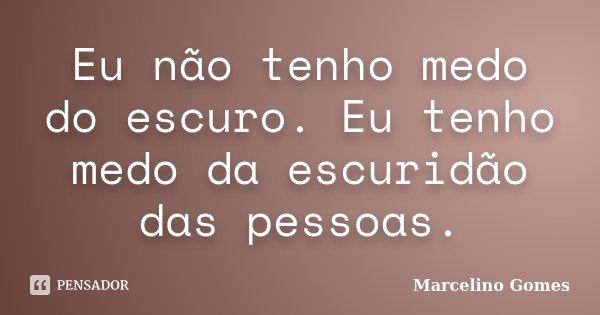 Eu não tenho medo do escuro. Eu tenho medo da escuridão das pessoas.... Frase de Marcelino Gomes.