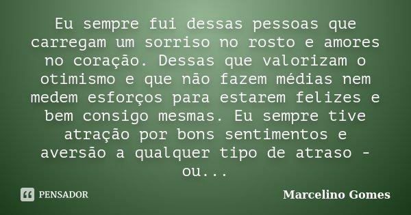 Eu sempre fui dessas pessoas que carregam um sorriso no rosto e amores no coração. Dessas que valorizam o otimismo e que não fazem médias nem medem esforços par... Frase de Marcelino Gomes.
