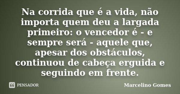 Na corrida que é a vida, não importa quem deu a largada primeiro: o vencedor é - e sempre será - aquele que, apesar dos obstáculos, continuou de cabeça erguida ... Frase de Marcelino Gomes.