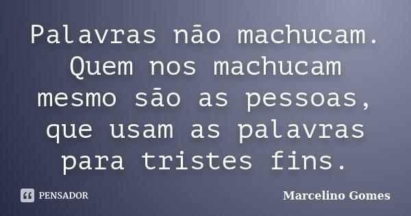 Palavras não machucam. Quem nos machucam mesmo são as pessoas, que usam as palavras para tristes fins.... Frase de Marcelino Gomes.