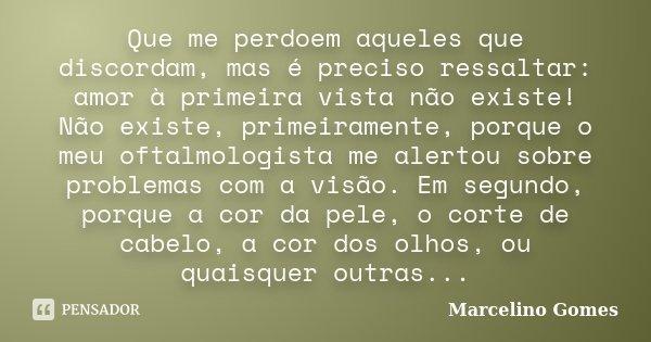 Que me perdoem aqueles que discordam, mas é preciso ressaltar: amor à primeira vista não existe! Não existe, primeiramente, porque o meu oftalmologista me alert... Frase de Marcelino Gomes.