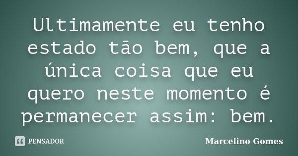 Ultimamente eu tenho estado tão bem, que a única coisa que eu quero neste momento é permanecer assim: bem.... Frase de Marcelino Gomes.