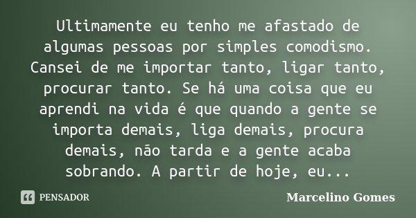 Ultimamente eu tenho me afastado de algumas pessoas por simples comodismo. Cansei de me importar tanto, ligar tanto, procurar tanto. Se há uma coisa que eu apre... Frase de Marcelino Gomes.