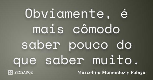 Obviamente, é mais cómodo saber pouco do que saber muito.... Frase de Marcelino Menendez y Pelayo.