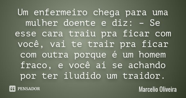 Frases Pedindo Uma Chance Pra Ficar: Um Enfermeiro Chega Para Uma Mulher... Marcelio Oliveira