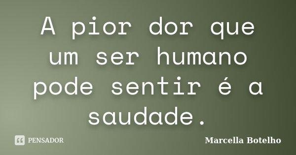 A pior dor que um ser humano pode sentir é a saudade.... Frase de Marcella Botelho.