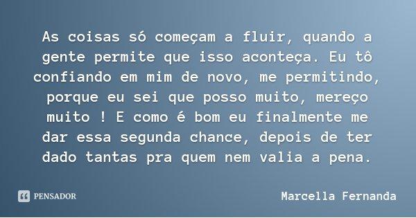 As coisas só começam a fluir, quando a gente permite que isso aconteça. Eu tô confiando em mim de novo, me permitindo, porque eu sei que posso muito, mereço mui... Frase de Marcella Fernanda.