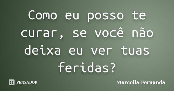 Como eu posso te curar, se você não deixa eu ver tuas feridas?... Frase de Marcella Fernanda.