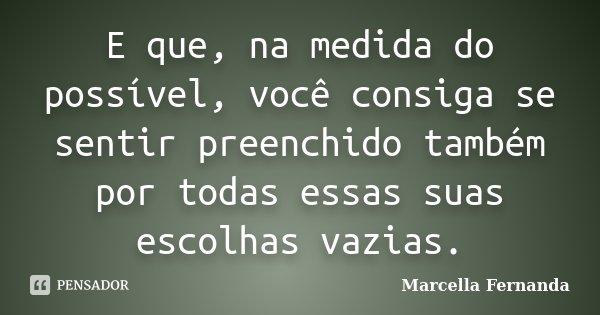 E que, na medida do possível, você consiga se sentir preenchido também por todas essas suas escolhas vazias.... Frase de Marcella Fernanda.