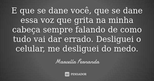 E que se dane você, que se dane essa voz que grita na minha cabeça sempre falando de como tudo vai dar errado. Desliguei o celular, me desliguei do medo.... Frase de Marcella Fernanda.