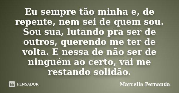 Eu sempre tão minha e, de repente, nem sei de quem sou. Sou sua, lutando pra ser de outros, querendo me ter de volta. E nessa de não ser de ninguém ao certo, va... Frase de Marcella Fernanda.
