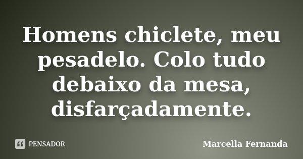 Homens chiclete, meu pesadelo. Colo tudo debaixo da mesa, disfarçadamente.... Frase de Marcella Fernanda.