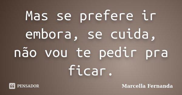 Mas se prefere ir embora, se cuida, não vou te pedir pra ficar.... Frase de Marcella Fernanda.