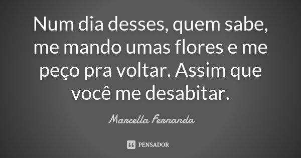 Num dia desses, quem sabe, me mando umas flores e me peço pra voltar. Assim que você me desabitar.... Frase de Marcella Fernanda.