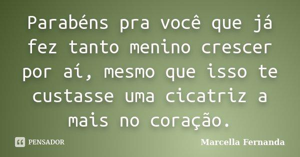 Parabéns pra você que já fez tanto menino crescer por aí, mesmo que isso te custasse uma cicatriz a mais no coração.... Frase de Marcella Fernanda.