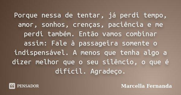 Porque nessa de tentar, já perdi tempo, amor, sonhos, crenças, paciência e me perdi também. Então vamos combinar assim: Fale à passageira somente o indispensáve... Frase de Marcella Fernanda.
