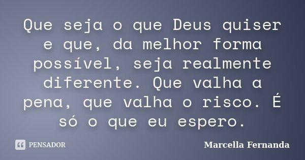 Que seja o que Deus quiser e que, da melhor forma possível, seja realmente diferente. Que valha a pena, que valha o risco. É só o que eu espero.... Frase de Marcella Fernanda.