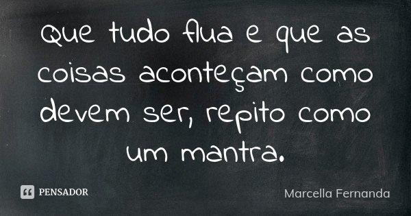 Que tudo flua e que as coisas aconteçam como devem ser, repito como um mantra.... Frase de Marcella Fernanda.