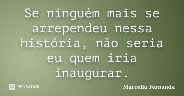Se ninguém mais se arrependeu nessa história, não seria eu quem iria inaugurar.... Frase de Marcella Fernanda.