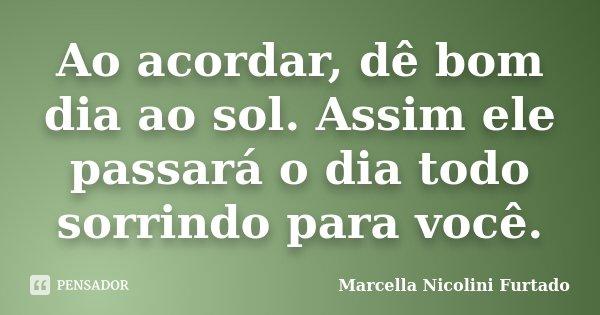 Ao acordar, dê bom dia ao sol. Assim ele passará o dia todo sorrindo para você.... Frase de Marcella Nicolini Furtado.