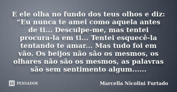 """E ele olha no fundo dos teus olhos e diz: """"Eu nunca te amei como aquela antes de ti... Desculpe-me, mas tentei procura-la em ti... Tentei esquecê-la tentando te... Frase de Marcella Nicolini Furtado."""